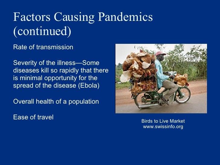 Factors Causing Pandemics (continued) <ul><li>Rate of transmission </li></ul><ul><li>Severity of the illness — Some diseas...