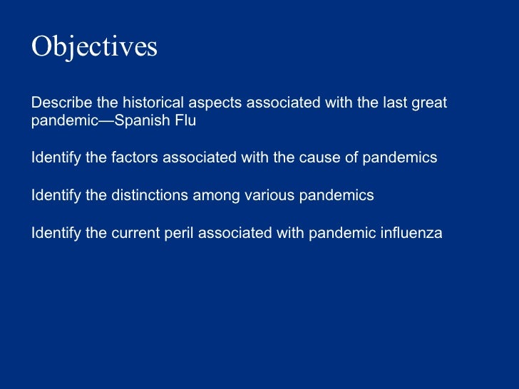 Objectives Describe the historical aspects associated with the last great pandemic — Spanish Flu Identify the factors asso...