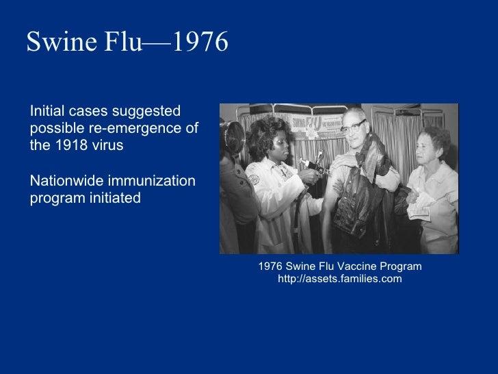 Swine Flu —1976 <ul><li>Initial cases suggested possible re-emergence of the 1918 virus </li></ul><ul><li>Nationwide immun...