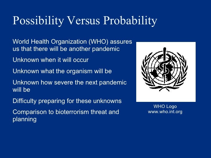 Possibility Versus Probability  <ul><li>World Health Organization (WHO) assures us that there will be another pandemic </l...