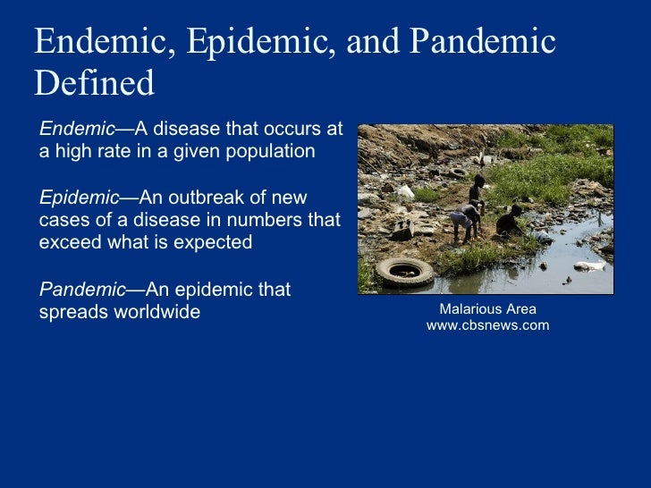 Endemic, Epidemic, and Pandemic Defined <ul><li>Endemic — A disease that occurs at a high rate in a given population   </l...