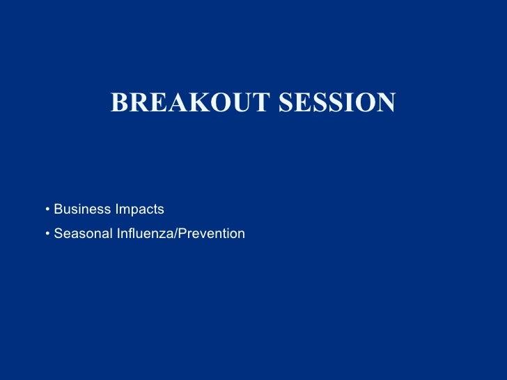 BREAKOUT SESSION <ul><li>Business Impacts </li></ul><ul><li>Seasonal Influenza/Prevention </li></ul>