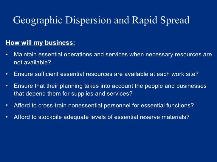 Geographic Dispersion and Rapid Spread <ul><li>How will my business: </li></ul><ul><li>Maintain essential operations and s...