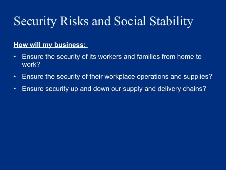 Security Risks and Social Stability  <ul><li>How will my business:  </li></ul><ul><li>Ensure the security of its workers a...