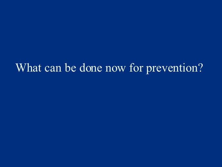 What can be done now for prevention?