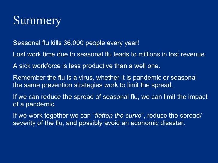 Summery  <ul><li>Seasonal flu kills 36,000 people every year! </li></ul><ul><li>Lost work time due to seasonal flu leads t...