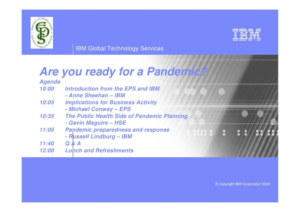 IBM Global Technology Services    Are you ready for a Pandemic? Agenda 10:00  Introduction from the EPS and IBM        - A...