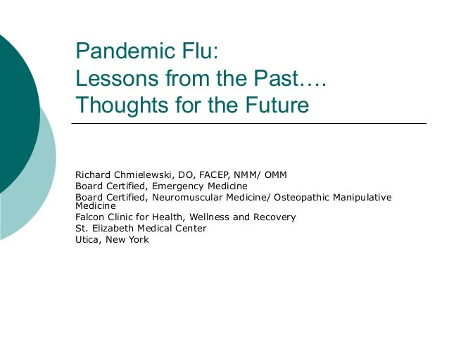 Pandemic Flu: Lessons from the Past…. Thoughts for the Future Richard Chmielewski, DO, FACEP, NMM/ OMM Board Certified, Em...