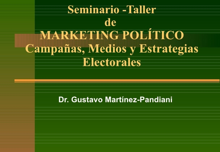 Seminario -Taller de  MARKETING POLÍTICO Campañas, Medios y Estrategias Electorales Dr. Gustavo Martínez-Pandiani