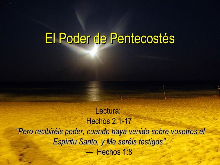 """El Poder de Pentecostés Lectura:  Hechos 2:1-17   """"Pero recibiréis poder, cuando haya venido sobre vosotros el Espíri..."""
