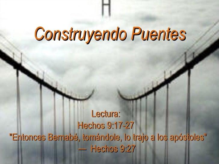 Construyendo Puentes                         Lectura:                  Hechos 9:17-27 quot;Entonces Bernabé, tomándole, lo...