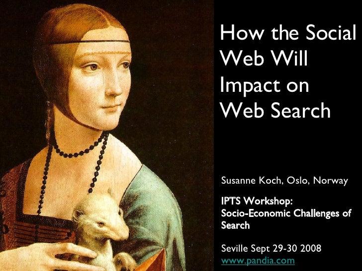 How the Social Web Will Impact on Web Search <ul><li>Susanne Koch, Oslo, Norway </li></ul><ul><li>IPTS Workshop: </li></ul...