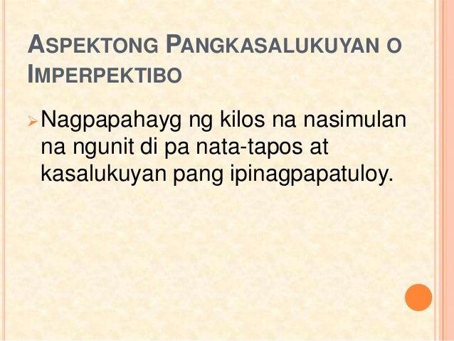 ASPEKTONG PANGKASALUKUYAN O IMPERPEKTIBO Nagpapahayg ng kilos na nasimulan na ngunit di pa nata-tapos at kasalukuyan pang...