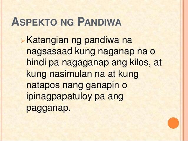 ASPEKTO NG PANDIWA Katangian ng pandiwa na nagsasaad kung naganap na o hindi pa nagaganap ang kilos, at kung nasimulan na...