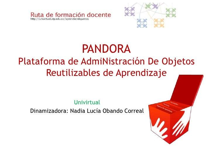 PANDORAPlataforma de AdmiNistración De Objetos       Reutilizables de Aprendizaje                 Univirtual  Dinamizadora...
