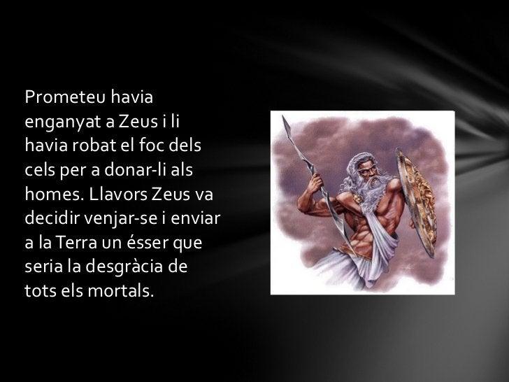 <ul><li>Prometeu havia enganyat a Zeus i li havia robat el foc dels cels per a donar-li als homes. Llavors Zeus va decidir...