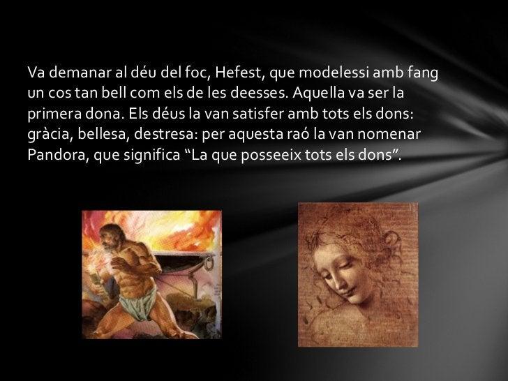 <ul><li>Va demanar al déu del foc, Hefest, que modelessi amb fang un cos tan bell com els de les deesses. Aquella va ser l...