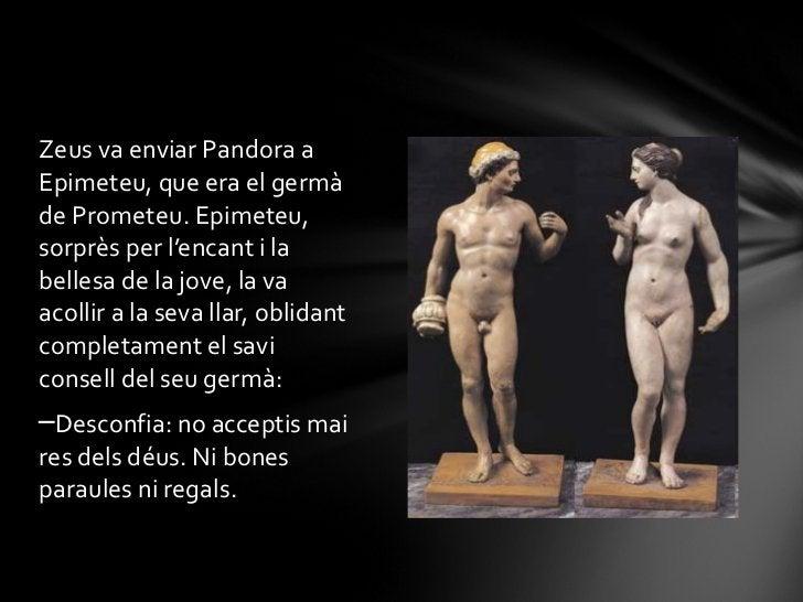 <ul><li>Zeus va enviar Pandora a Epimeteu, que era el germà de Prometeu. Epimeteu, sorprès per l'encant i la bellesa de la...