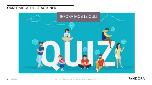 QUIZ TIME LATER – STAY TUNED! INTRODUCTION TO PANDORA GLOBAL DIGITAL WORKSPACE2 INFORA MOBILE QUIZ 22-09-2017