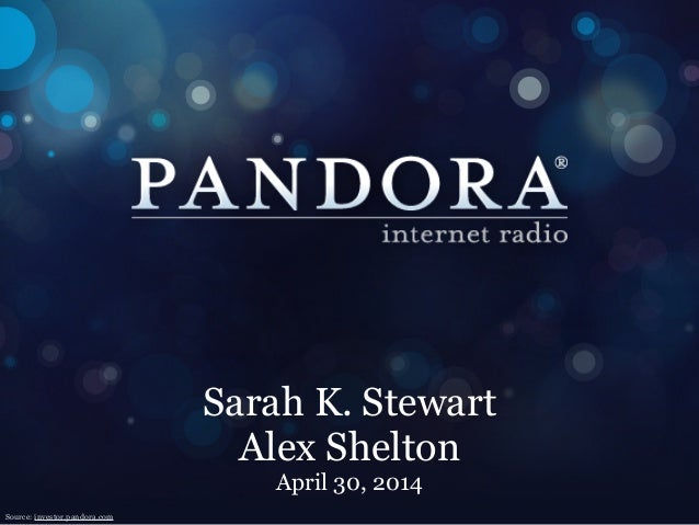 Sarah K. Stewart Alex Shelton April 30, 2014 Source: investor.pandora.com