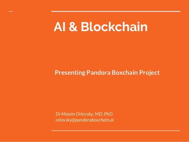 AI & Blockchain Presenting Pandora Boxchain Project Dr Maxim Orlovsky, MD, PhD orlovsky@pandoraboxchain.ai