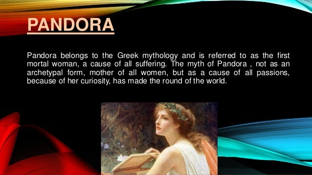 PANDORA Pandora belongs to the Greek mythology and is referred to as the first mortal woman, a cause of all suffering. The...