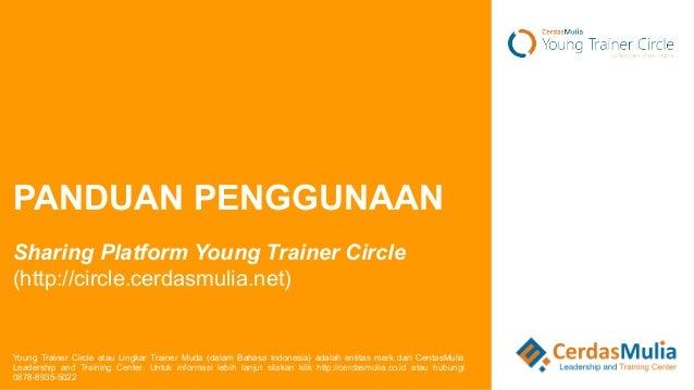 PANDUAN PENGGUNAAN  Sharing Platform Young Trainer Circle  (http://circle.cerdasmulia.net)  Young Trainer Circle atau Ling...