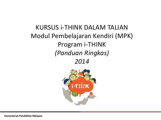 KURSUS i-THINK DALAM TALIAN  Modul Pembelajaran Kendiri (MPK)  Kementerian Pendidikan Malaysia  Program i-THINK  (Panduan ...