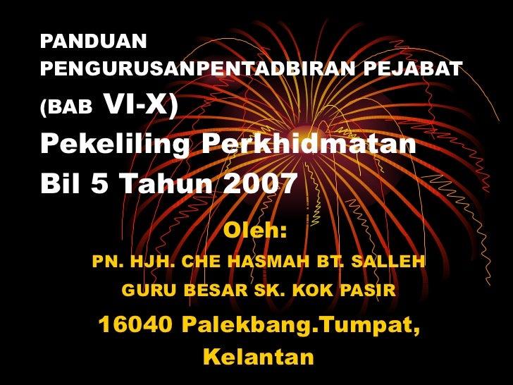 PANDUAN PENGURUSANPENTADBIRAN PEJABAT (BAB  VI-X) Pekeliling Perkhidmatan  Bil 5 Tahun 2007 Oleh:  PN. HJH. CHE HASMAH BT....