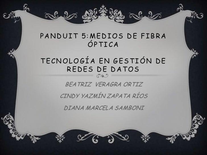 PANDUIT 5:MEDIOS DE FIBRA         ÓPTICATECNOLOGÍA EN GESTIÓN DE     REDES DE DATOS    BEATRIZ VERAGRA ORTIZ   CINDY YAZMÍ...