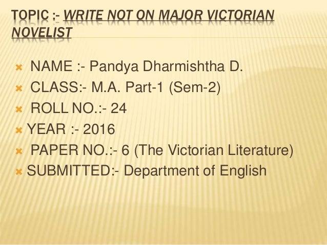 TOPIC :- WRITE NOT ON MAJOR VICTORIAN NOVELIST  NAME :- Pandya Dharmishtha D.  CLASS:- M.A. Part-1 (Sem-2)  ROLL NO.:- ...
