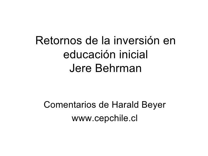 Retornos de la inversión en educación inicial Jere Behrman Comentarios de Harald Beyer www.cepchile.cl