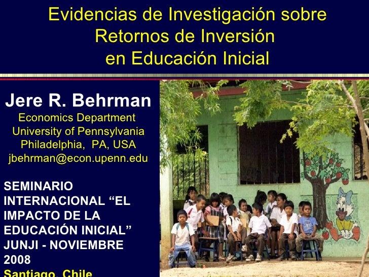 Evidencias de Investigación sobre Retornos de Inversión  en Educación Inicial Jere R. Behrman Economics Department  Univer...
