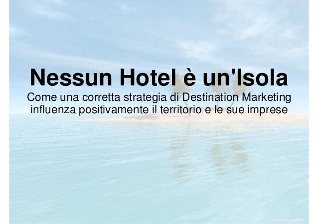 Nessun Hotel è un'Isola Come una corretta strategia di Destination Marketing influenza positivamente il territorio e le su...