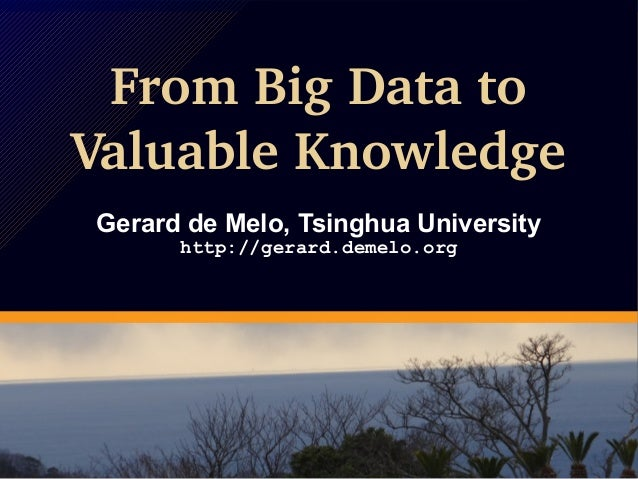 From Big Data to Valuable Knowledge Gerard de Melo, Tsinghua University http://gerard.demelo.org From Big Data to Valuable...