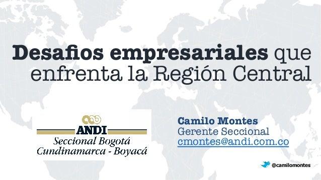 Desafios empresariales que enfrenta la Región Central Camilo Montes Gerente Seccional cmontes@andi.com.co  @camilomontes