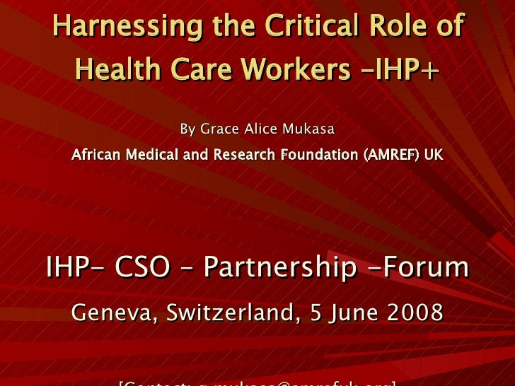 Harnessing the Critical Role of Health Care Workers –IHP+ <ul><li>By Grace Alice Mukasa </li></ul><ul><li>African Medical ...