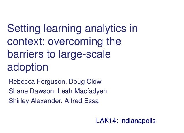 Setting learning analytics in context: overcoming the barriers to large-scale adoption Rebecca Ferguson, Doug Clow Shane D...