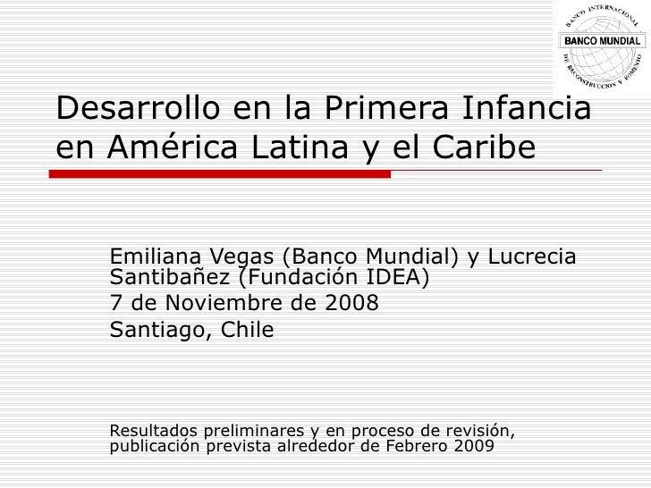 Desarrollo en la Primera Infancia en Am érica Latina y el Caribe Emiliana Vegas (Banco Mundial) y Lucrecia Santibañez (Fun...