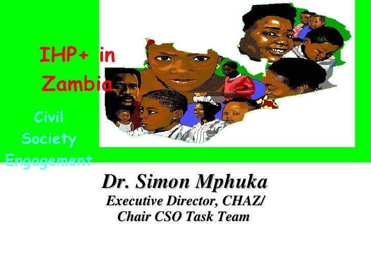 Dr. Simon Mphuka Executive Director, CHAZ/ Chair CSO Task Team     Civil Society Engagement IHP+ in Zambia