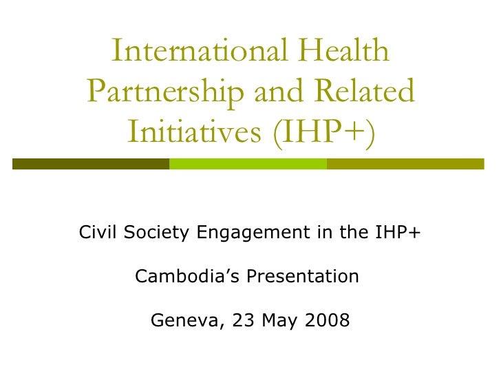 International Health Partnership and Related Initiatives (IHP+) Civil Society Engagement in the IHP+ Cambodia's Presentati...