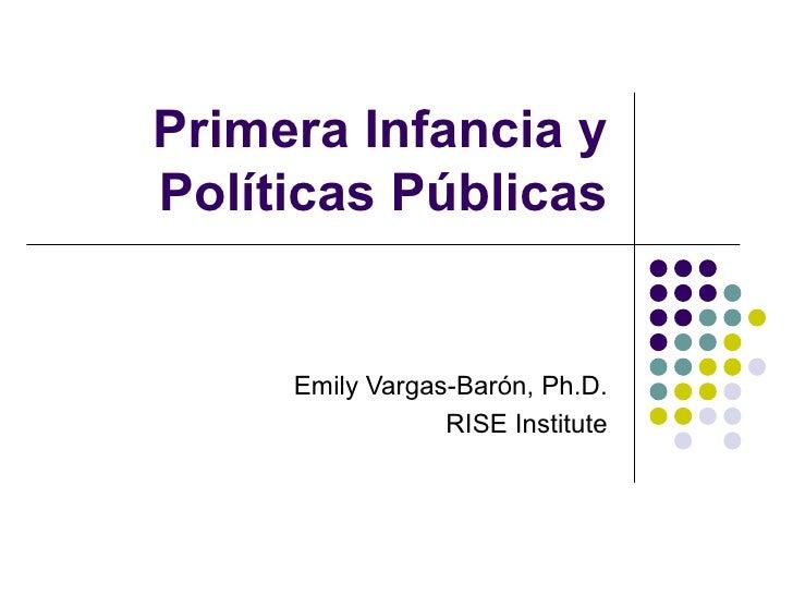 Primera Infancia y Políticas Públicas Emily Vargas-Barón, Ph.D. RISE Institute