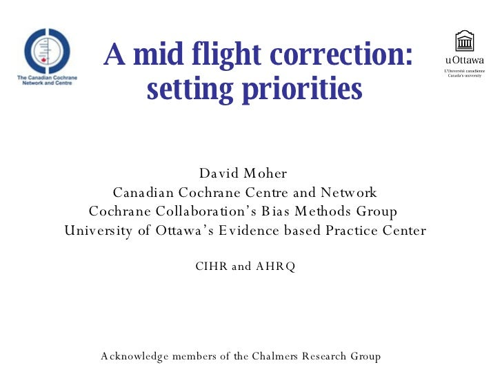 A mid flight correction: setting priorities  David Moher  Canadian Cochrane Centre and Network Cochrane Collaboration's Bi...