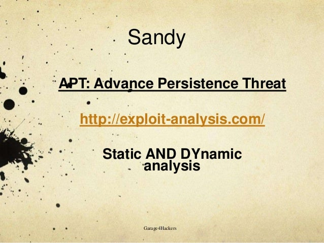 Sandy APT: Advance Persistence Threat http://exploit-analysis.com/ Static AND DYnamic analysis  Garage4Hackers