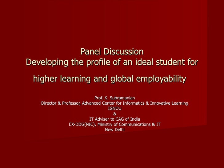 Panel Discussion Developing the profile of an ideal student for higher learning and global employability   Prof. K. Subram...