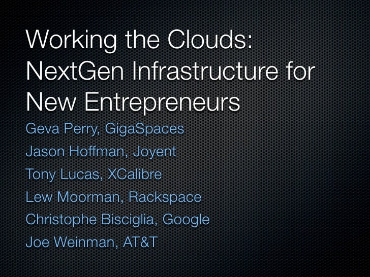 Working the Clouds: NextGen Infrastructure for New Entrepreneurs Geva Perry, GigaSpaces Jason Hoffman, Joyent Tony Lucas, ...