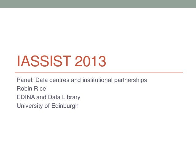 IASSIST 2013Panel: Data centres and institutional partnershipsRobin RiceEDINA and Data LibraryUniversity of Edinburgh