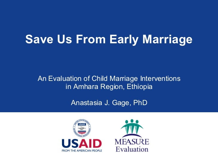 Save Us From Early Marriage An Evaluation of Child Marriage Interventions in Amhara Region, Ethiopia Anastasia J. Gage, PhD