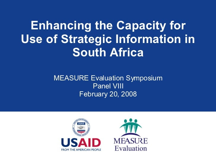 Enhancing the Capacity for Use of Strategic Information in South Africa MEASURE Evaluation Symposium Panel VIII February 2...
