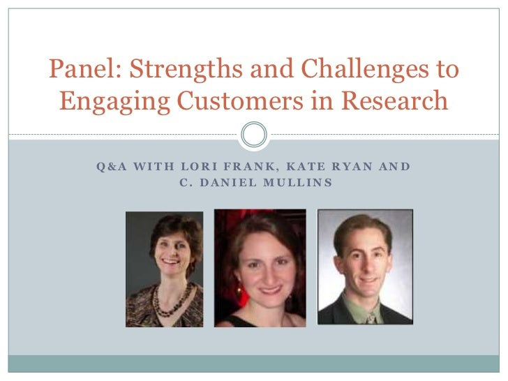 Panel: Strengths and Challenges to Engaging Customers in Research   Q&A WITH LORI FRANK, KATE RYAN AND            C. DANIE...
